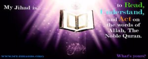My Jihad is...to Read, Understand and Act on the words of Allah, The Noble Quran. What's yours